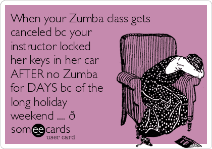 When your Zumba class gets canceled bc your instructor locked her keys in her car AFTER no Zumba for DAYS bc of the long holiday weekend .... ?