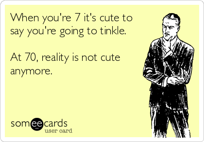 When you're 7 it's cute to say you're going to tinkle.  At 70, reality is not cute anymore.