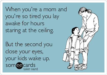 When you're a mom and you're so tired you lay awake for hours staring at the ceiling.  But the second you close your eyes, your kids wake up.
