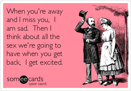 When you're away and I miss you,  I am sad.  Then I think about all the sex we're going to have when you get back,  I get excited.