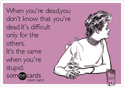 When you're dead,you don't know that you're dead.It's difficult only for the others. It's the same when you're stupid.
