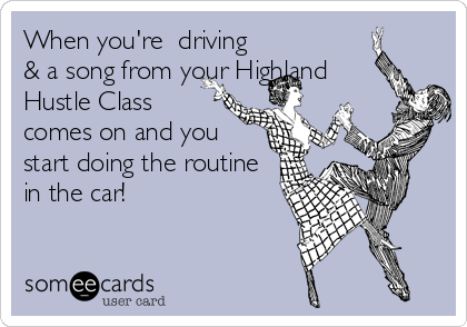 When you're  driving & a song from your Highland Hustle Class comes on and you start doing the routine in the car!