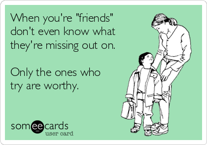 """When you're """"friends"""" don't even know what they're missing out on.  Only the ones who try are worthy."""