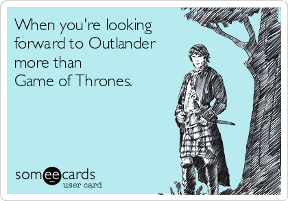 When you're looking  forward to Outlander  more than  Game of Thrones.
