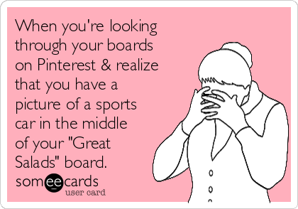 """When you're looking through your boards on Pinterest & realize that you have a picture of a sports car in the middle of your """"Great Salads"""" board."""