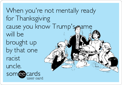 When you're not mentally ready for Thanksgiving cause you know Trump's name will be brought up by that one racist uncle.