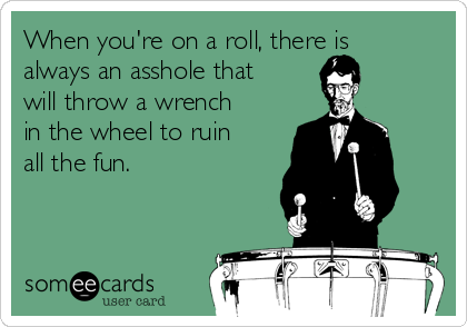 When you're on a roll, there is always an asshole that will throw a wrench in the wheel to ruin all the fun.