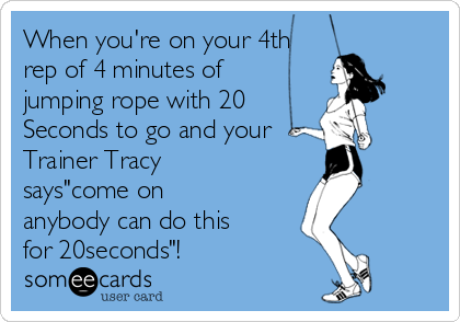 """When you're on your 4th rep of 4 minutes of jumping rope with 20 Seconds to go and your Trainer Tracy says""""come on anybody can do this for 20seconds""""!"""