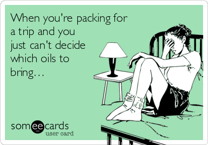 When you're packing for a trip and you just can't decide which oils to bring…