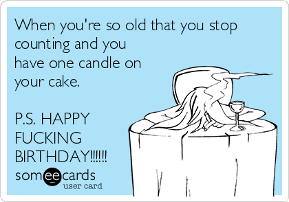When you're so old that you stop counting and you have one candle on your cake.  P.S. HAPPY FUCKING BIRTHDAY!!!!!!