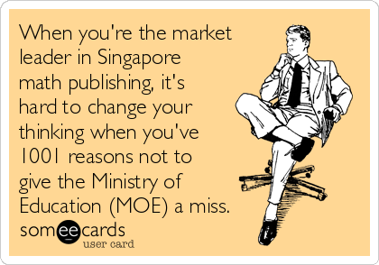 When you're the market leader in Singapore math publishing, it's hard to change your thinking when you've 1001 reasons not to  give the Ministry of Education (MOE) a miss.