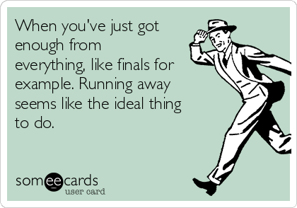 When you've just got enough from everything, like finals for example. Running away seems like the ideal thing to do.