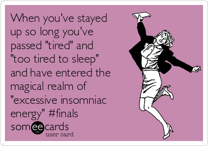 "When you've stayed up so long you've passed ""tired"" and ""too tired to sleep"" and have entered the  magical realm of ""excessive insomniac energy"" #finals"