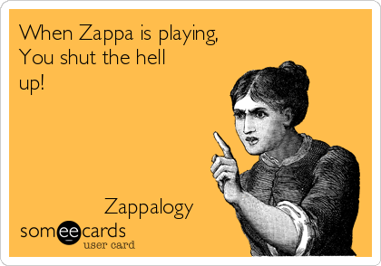When Zappa is playing, You shut the hell up!                   Zappalogy