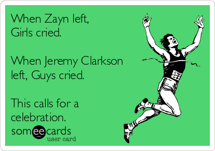 When Zayn left, Girls cried.   When Jeremy Clarkson left, Guys cried.   This calls for a celebration.