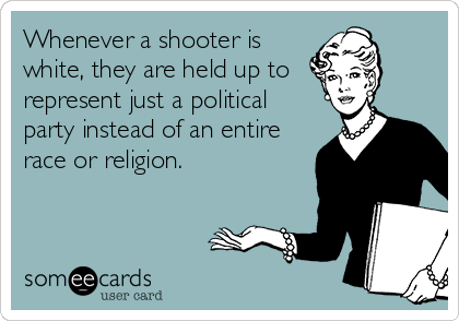 Whenever a shooter is white, they are held up to  represent just a political party instead of an entire race or religion.