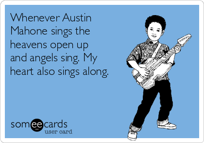Whenever Austin Mahone sings the heavens open up and angels sing. My heart also sings along.