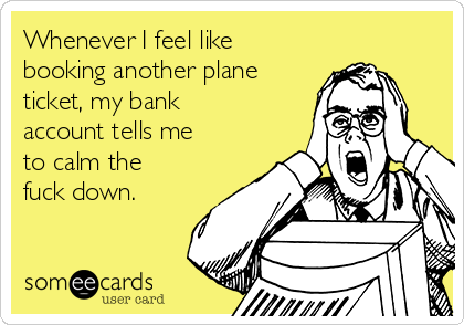 Whenever I feel like booking another plane ticket, my bank account tells me to calm the fuck down.