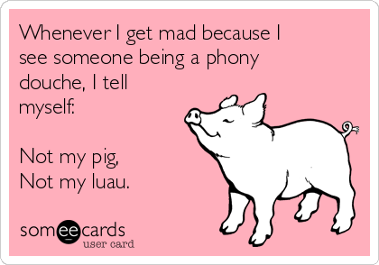 Whenever I get mad because I see someone being a phony douche, I tell myself:  Not my pig, Not my luau.