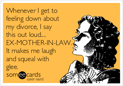 Whenever I get to feeling down about my divorce, I say this out loud.... EX-MOTHER-IN-LAW. It makes me laugh and squeal with glee.