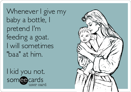 """Whenever I give my baby a bottle, I pretend I'm feeding a goat. I will sometimes """"baa"""" at him.  I kid you not."""