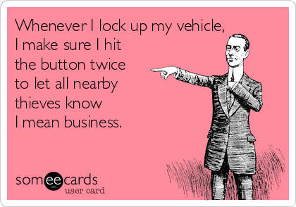 Whenever I lock up my vehicle,  I make sure I hit the button twice to let all nearby  thieves know  I mean business.