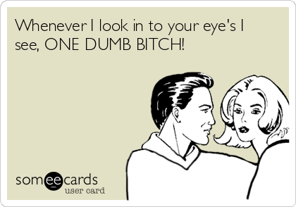 Whenever I look in to your eye's I see, ONE DUMB BITCH!