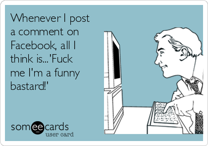 Whenever I post a comment on  Facebook, all I think is...'Fuck me I'm a funny  bastard!'