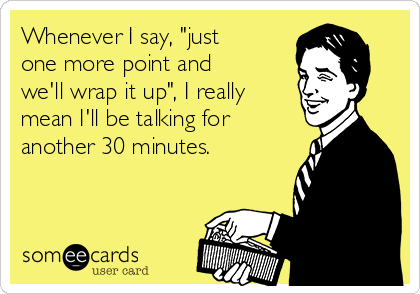 """Whenever I say, """"just one more point and we'll wrap it up"""", I really mean I'll be talking for another 30 minutes."""