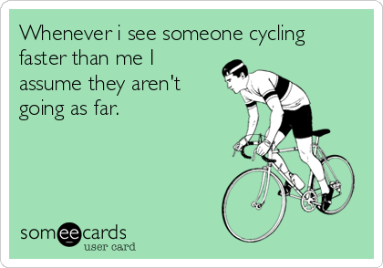 Whenever i see someone cycling faster than me I assume they aren't going as far.