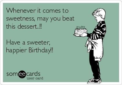 Whenever it comes to sweetness, may you beat this dessert..!!  Have a sweeter, happier Birthday!!