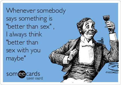 """Whenever somebody says something is """"better than sex"""" , I always think """"better than sex with you maybe"""""""