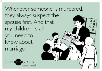 Whenever someone is murdered, they always suspect the  spouse first. And that my children, is all you need to know about marriage.