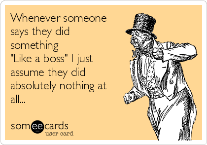 """Whenever someone says they did something """"Like a boss"""" I just assume they did absolutely nothing at all..."""