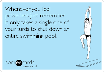 Whenever you feel powerless just remember:  It only takes a single one of  your turds to shut down an entire swimming pool.