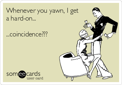 Whenever you yawn, I get a hard-on...  ...coincidence???