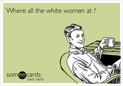 Where all the white women at ?