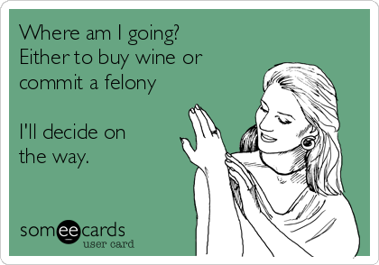 Where am I going? Either to buy wine or commit a felony  I'll decide on the way.