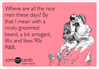 Where are all the nice men these days? By that I mean with a nicely groomed beard, a bit arrogant, lifts and likes 90s R&B.