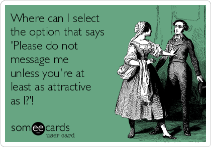 Where can I select the option that says 'Please do not message me unless you're at least as attractive as I?'!