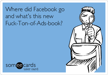 Where did Facebook go and what's this new Fuck-Ton-of-Ads-book?