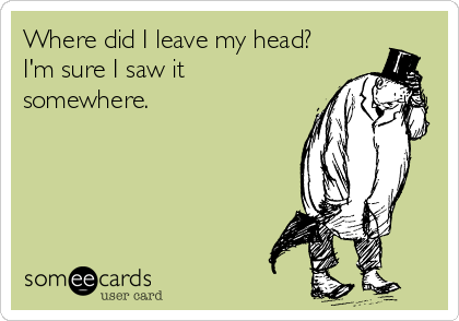 Where did I leave my head? I'm sure I saw it somewhere.