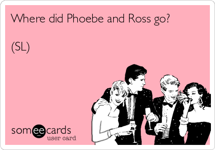 Where did Phoebe and Ross go?  (SL)
