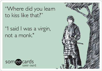 """""""Where did you learn to kiss like that?""""  """"I said I was a virgin, not a monk."""""""