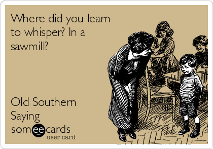 Where did you learn to whisper? In a sawmill?    Old Southern Saying