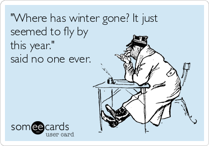 """""""Where has winter gone? It just seemed to fly by this year."""" said no one ever."""