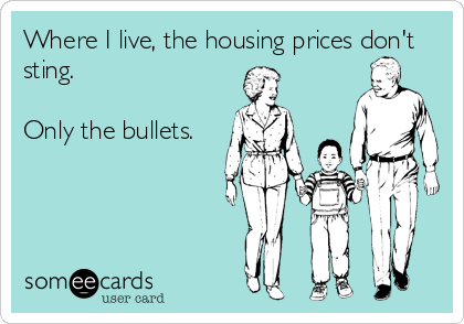 Where I live, the housing prices don't sting.  Only the bullets.