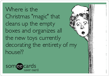 """Where is the Christmas """"magic"""" that cleans up the empty boxes and organizes all the new toys currently decorating the entirety of my house??"""