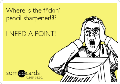 Where is the f*ckin' pencil sharpener!?!?  I NEED A POINT!