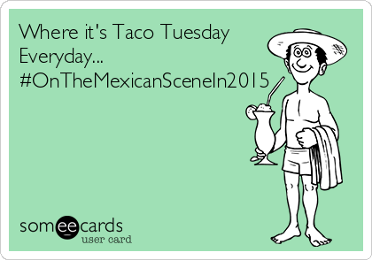 Where it's Taco Tuesday Everyday... #OnTheMexicanSceneIn2015
